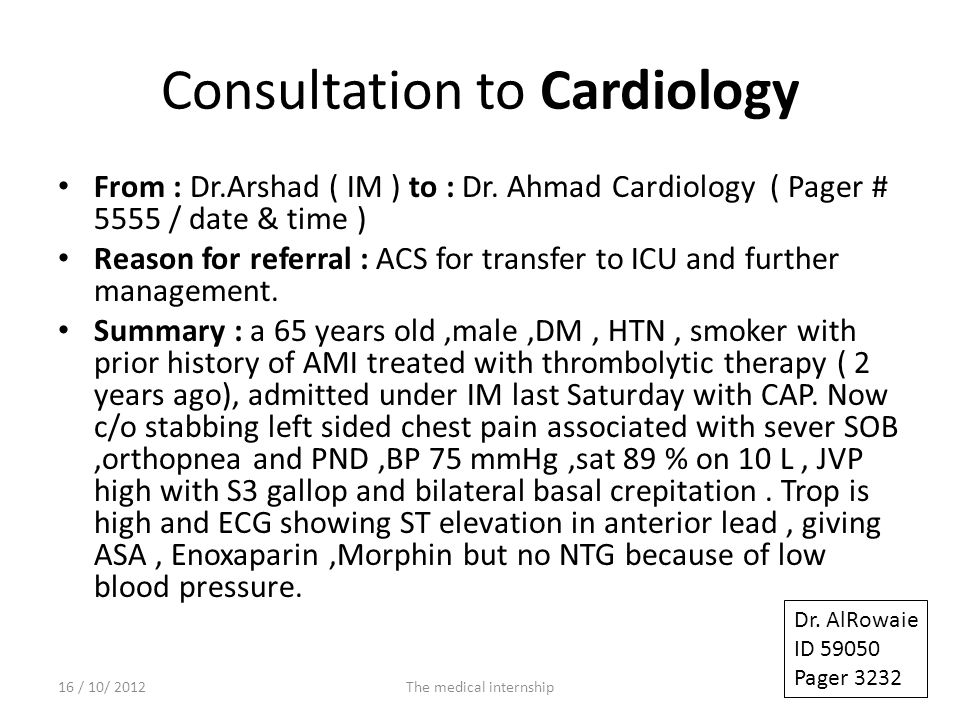 Consultation to Cardiology From : Dr.Arshad ( IM ) to : Dr. Ahmad Cardiology ( Pager # 5555 / date & time ) Reason for referral : ACS for transfer to