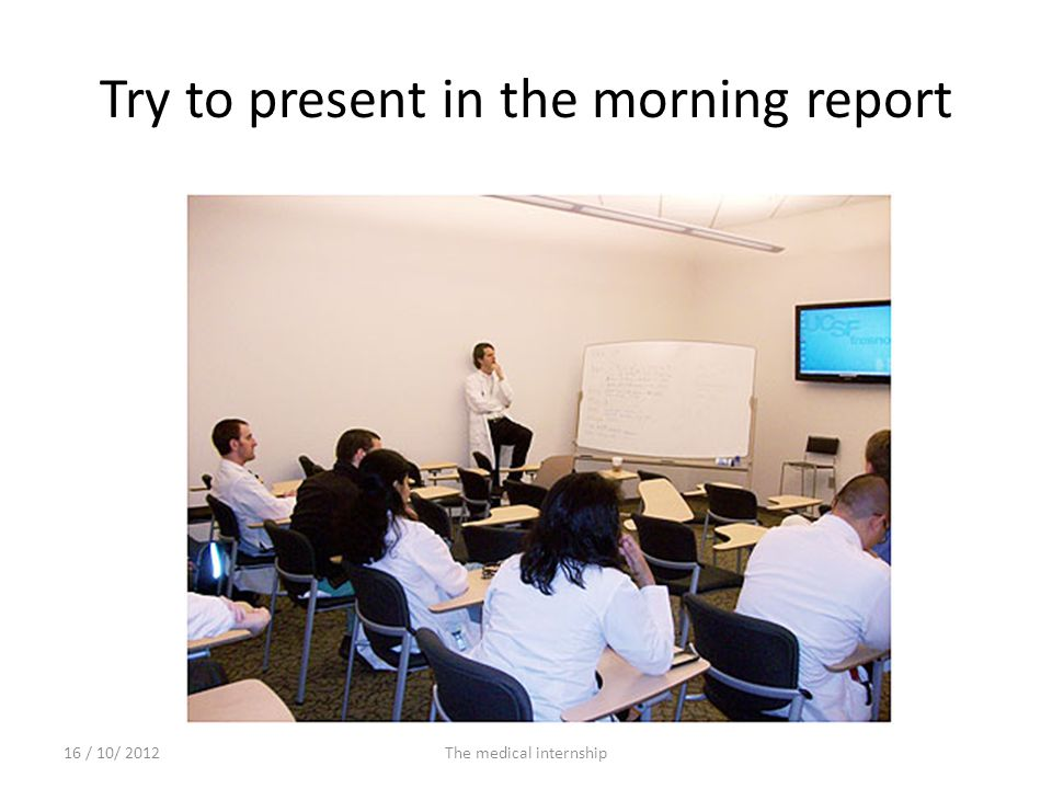 Try to present in the morning report 16 / 10/ 2012The medical internship