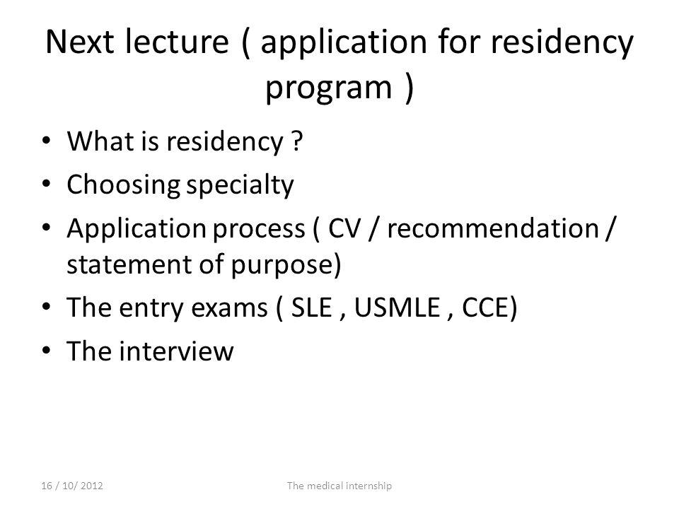 Next lecture ( application for residency program ) What is residency ? Choosing specialty Application process ( CV / recommendation / statement of pur