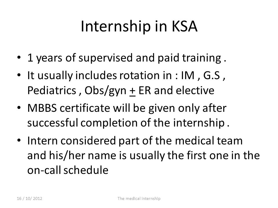 Internship in KSA 1 years of supervised and paid training. It usually includes rotation in : IM, G.S, Pediatrics, Obs/gyn + ER and elective MBBS certi