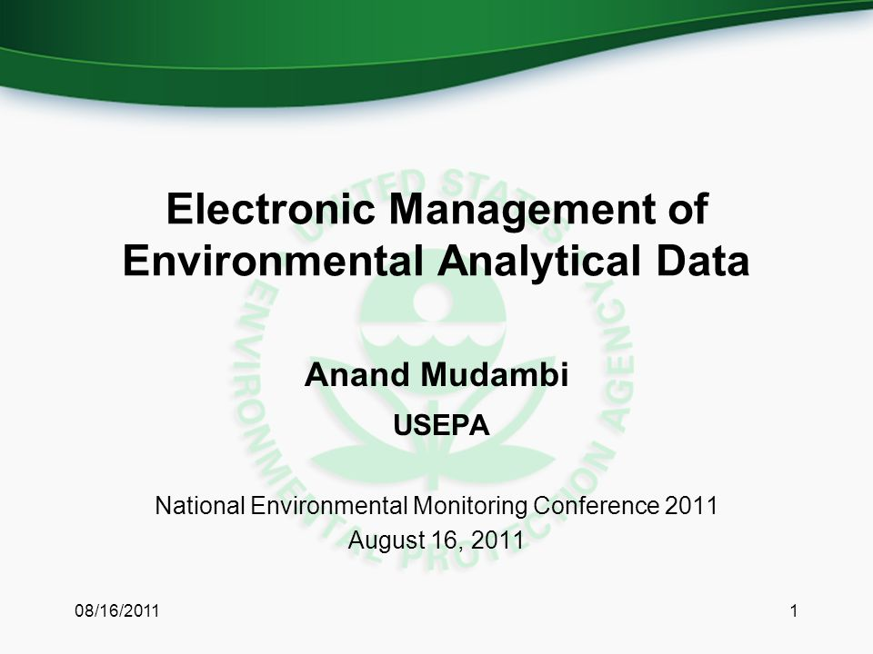 Electronic Management of Environmental Analytical Data Anand Mudambi USEPA National Environmental Monitoring Conference 2011 August 16, 2011 08/16/20111