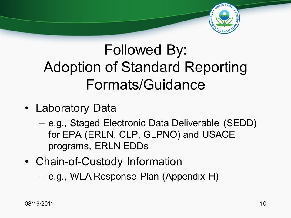 Followed By: Adoption of Standard Reporting Formats/Guidance Laboratory Data –e.g., Staged Electronic Data Deliverable (SEDD) for EPA (ERLN, CLP, GLPNO) and USACE programs, ERLN EDDs Chain-of-Custody Information –e.g., WLA Response Plan (Appendix H) 08/16/201110