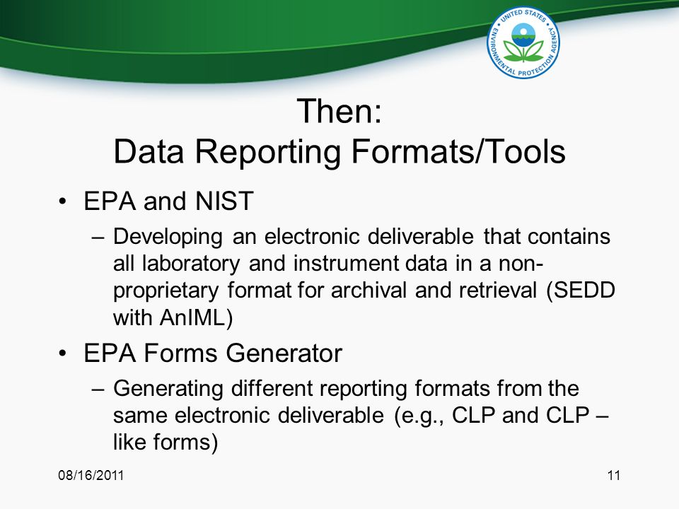 Then: Data Reporting Formats/Tools EPA and NIST –Developing an electronic deliverable that contains all laboratory and instrument data in a non- proprietary format for archival and retrieval (SEDD with AnIML) EPA Forms Generator –Generating different reporting formats from the same electronic deliverable (e.g., CLP and CLP – like forms) 08/16/201111