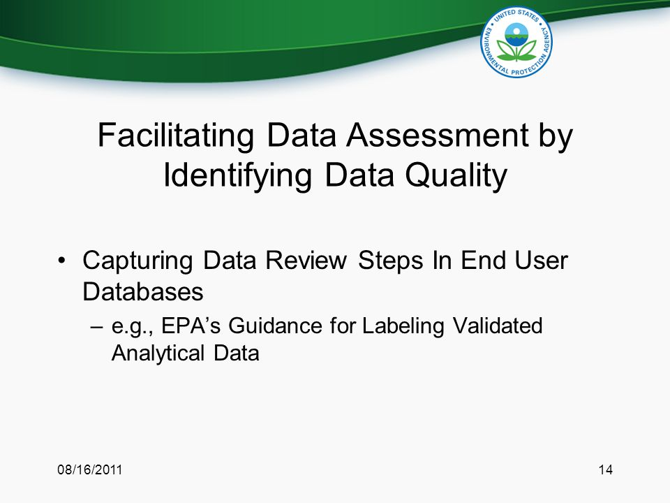 Facilitating Data Assessment by Identifying Data Quality Capturing Data Review Steps In End User Databases –e.g., EPA's Guidance for Labeling Validated Analytical Data 08/16/201114