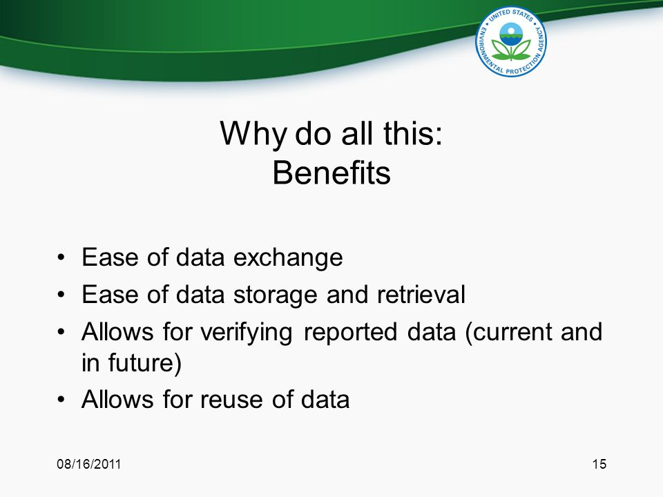 Why do all this: Benefits Ease of data exchange Ease of data storage and retrieval Allows for verifying reported data (current and in future) Allows for reuse of data 08/16/201115