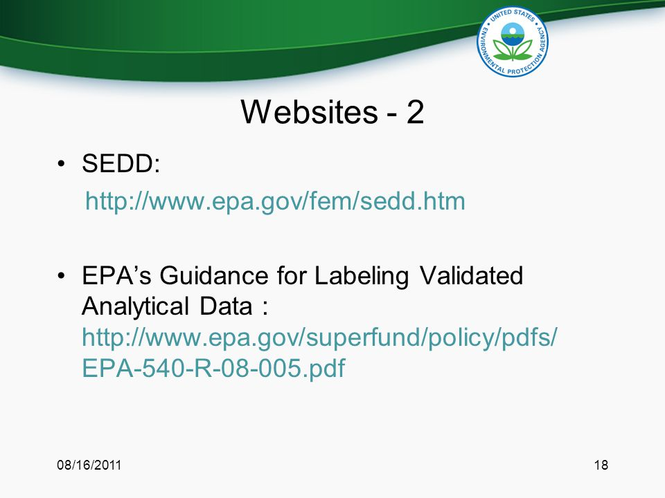 Websites - 2 SEDD: http://www.epa.gov/fem/sedd.htm EPA's Guidance for Labeling Validated Analytical Data : http://www.epa.gov/superfund/policy/pdfs/ EPA-540-R-08-005.pdf 08/16/201118