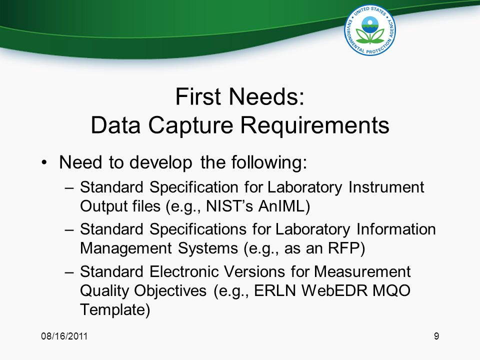 First Needs: Data Capture Requirements Need to develop the following: –Standard Specification for Laboratory Instrument Output files (e.g., NIST's AnIML) –Standard Specifications for Laboratory Information Management Systems (e.g., as an RFP) –Standard Electronic Versions for Measurement Quality Objectives (e.g., ERLN WebEDR MQO Template) 08/16/20119