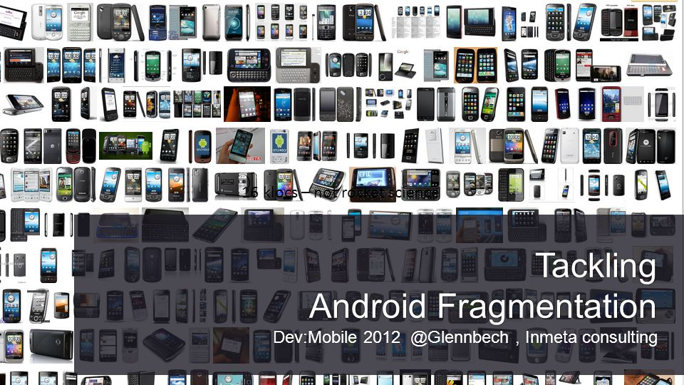Tackling Android Fragmentation Dev:Mobile 2012 @Glennbech, Inmeta consulting 16 klocs – not rocket science