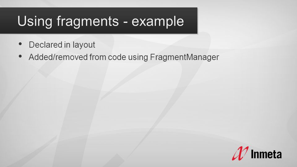 Declared in layout Added/removed from code using FragmentManager