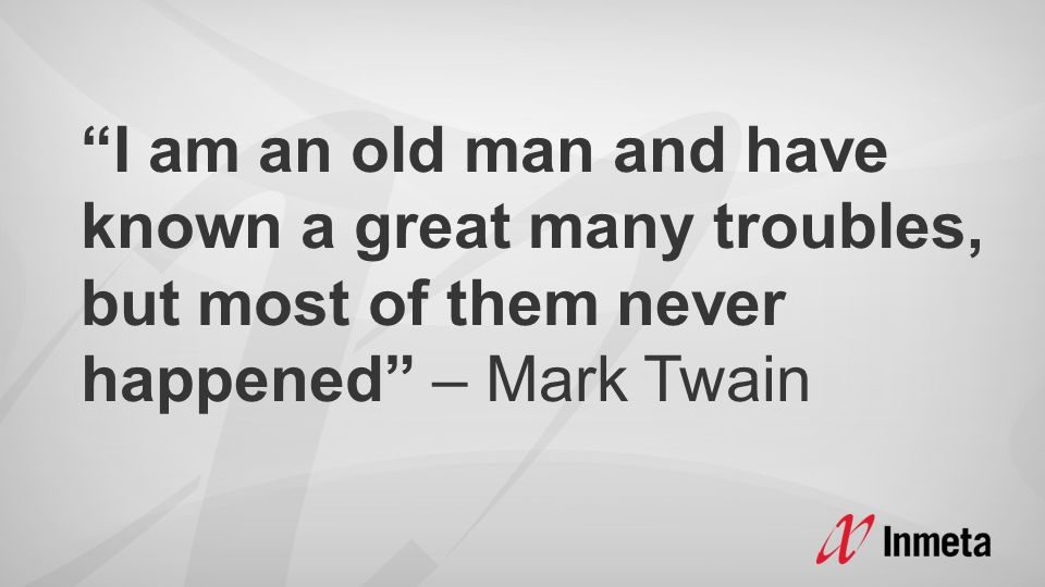 """I am an old man and have known a great many troubles, but most of them never happened"" – Mark Twain"