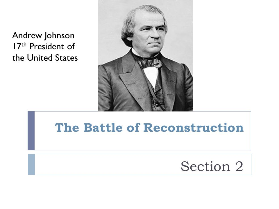 The Battle of Reconstruction Section 2 Andrew Johnson 17 th President of the United States