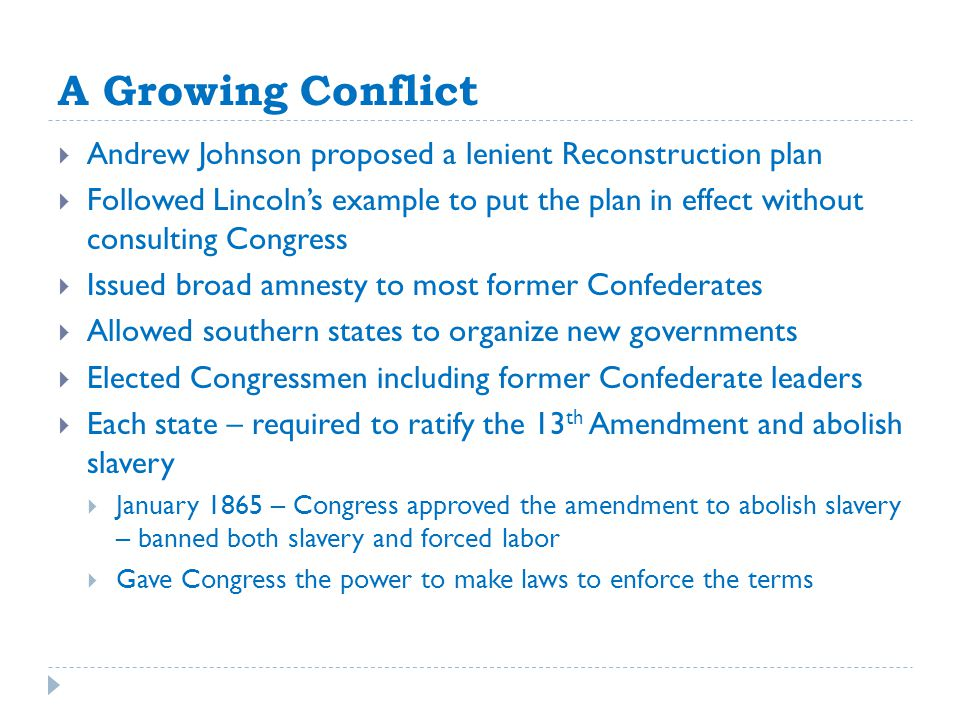 A Growing Conflict  Andrew Johnson proposed a lenient Reconstruction plan  Followed Lincoln's example to put the plan in effect without consulting Congress  Issued broad amnesty to most former Confederates  Allowed southern states to organize new governments  Elected Congressmen including former Confederate leaders  Each state – required to ratify the 13 th Amendment and abolish slavery  January 1865 – Congress approved the amendment to abolish slavery – banned both slavery and forced labor  Gave Congress the power to make laws to enforce the terms
