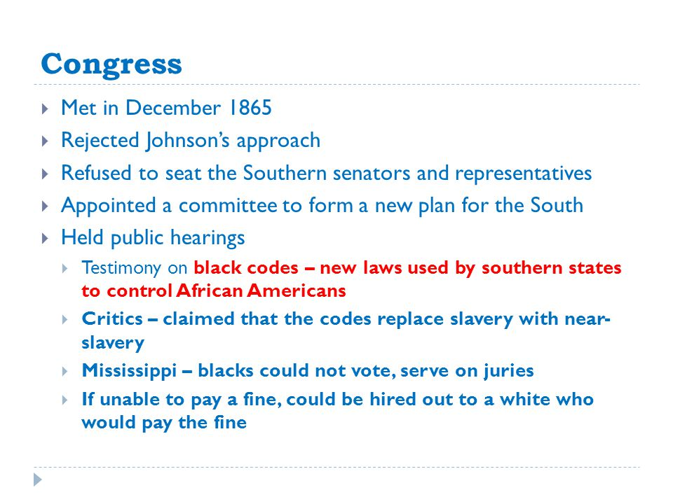 Congress  Met in December 1865  Rejected Johnson's approach  Refused to seat the Southern senators and representatives  Appointed a committee to form a new plan for the South  Held public hearings  Testimony on black codes – new laws used by southern states to control African Americans  Critics – claimed that the codes replace slavery with near- slavery  Mississippi – blacks could not vote, serve on juries  If unable to pay a fine, could be hired out to a white who would pay the fine