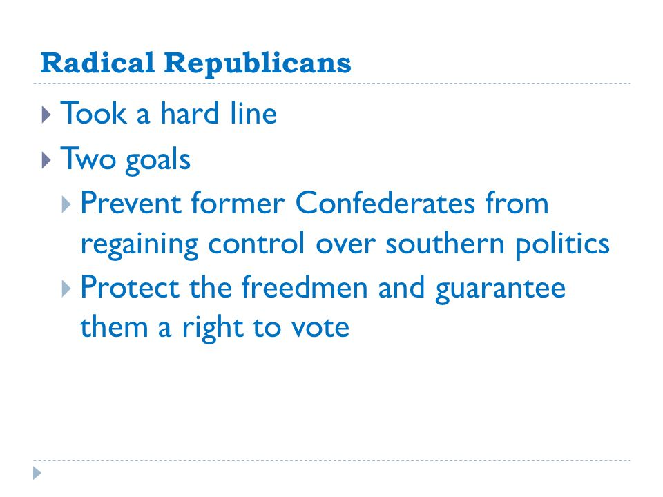 Radical Republicans  Took a hard line  Two goals  Prevent former Confederates from regaining control over southern politics  Protect the freedmen and guarantee them a right to vote