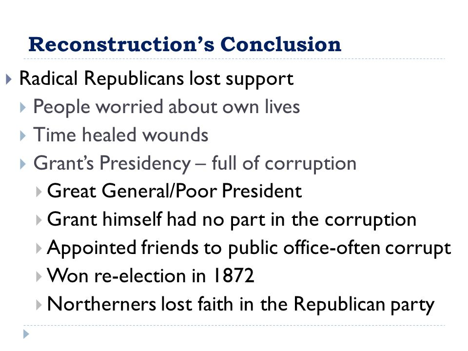 Reconstruction's Conclusion  Radical Republicans lost support  People worried about own lives  Time healed wounds  Grant's Presidency – full of corruption  Great General/Poor President  Grant himself had no part in the corruption  Appointed friends to public office-often corrupt  Won re-election in 1872  Northerners lost faith in the Republican party
