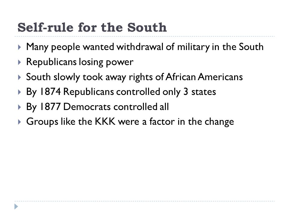 Self-rule for the South  Many people wanted withdrawal of military in the South  Republicans losing power  South slowly took away rights of African Americans  By 1874 Republicans controlled only 3 states  By 1877 Democrats controlled all  Groups like the KKK were a factor in the change