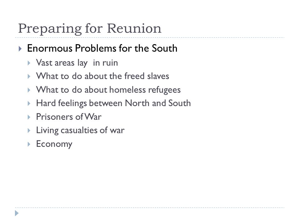 Preparing for Reunion  Enormous Problems for the South  Vast areas lay in ruin  What to do about the freed slaves  What to do about homeless refugees  Hard feelings between North and South  Prisoners of War  Living casualties of war  Economy