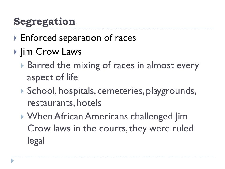 Segregation  Enforced separation of races  Jim Crow Laws  Barred the mixing of races in almost every aspect of life  School, hospitals, cemeteries, playgrounds, restaurants, hotels  When African Americans challenged Jim Crow laws in the courts, they were ruled legal
