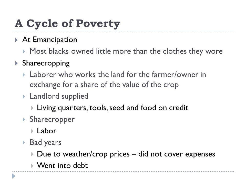 A Cycle of Poverty  At Emancipation  Most blacks owned little more than the clothes they wore  Sharecropping  Laborer who works the land for the farmer/owner in exchange for a share of the value of the crop  Landlord supplied  Living quarters, tools, seed and food on credit  Sharecropper  Labor  Bad years  Due to weather/crop prices – did not cover expenses  Went into debt