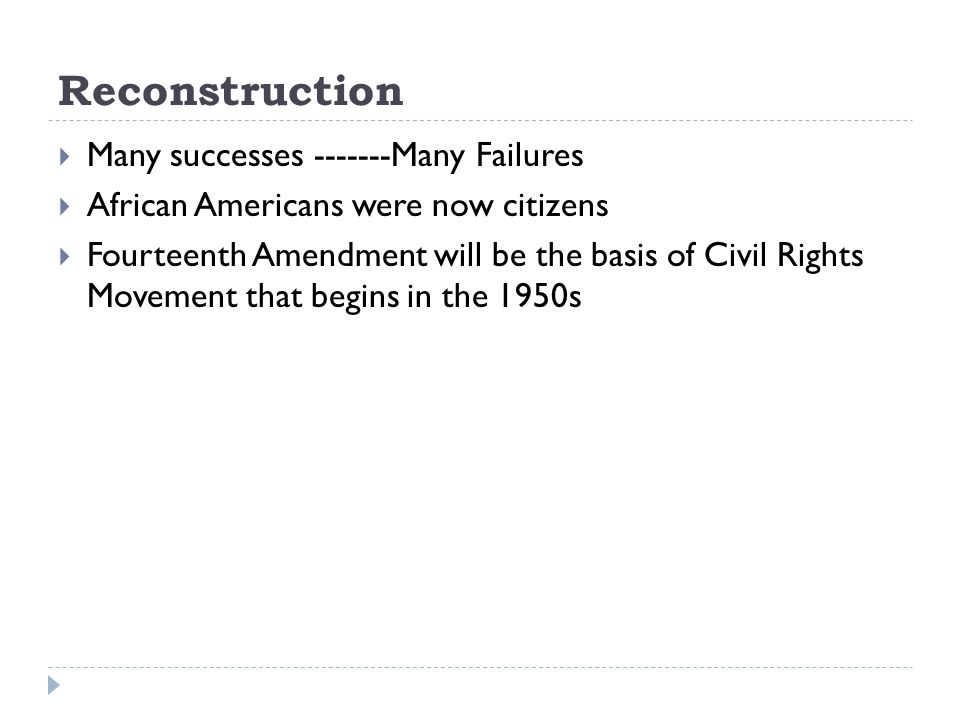 Reconstruction  Many successes -------Many Failures  African Americans were now citizens  Fourteenth Amendment will be the basis of Civil Rights Movement that begins in the 1950s