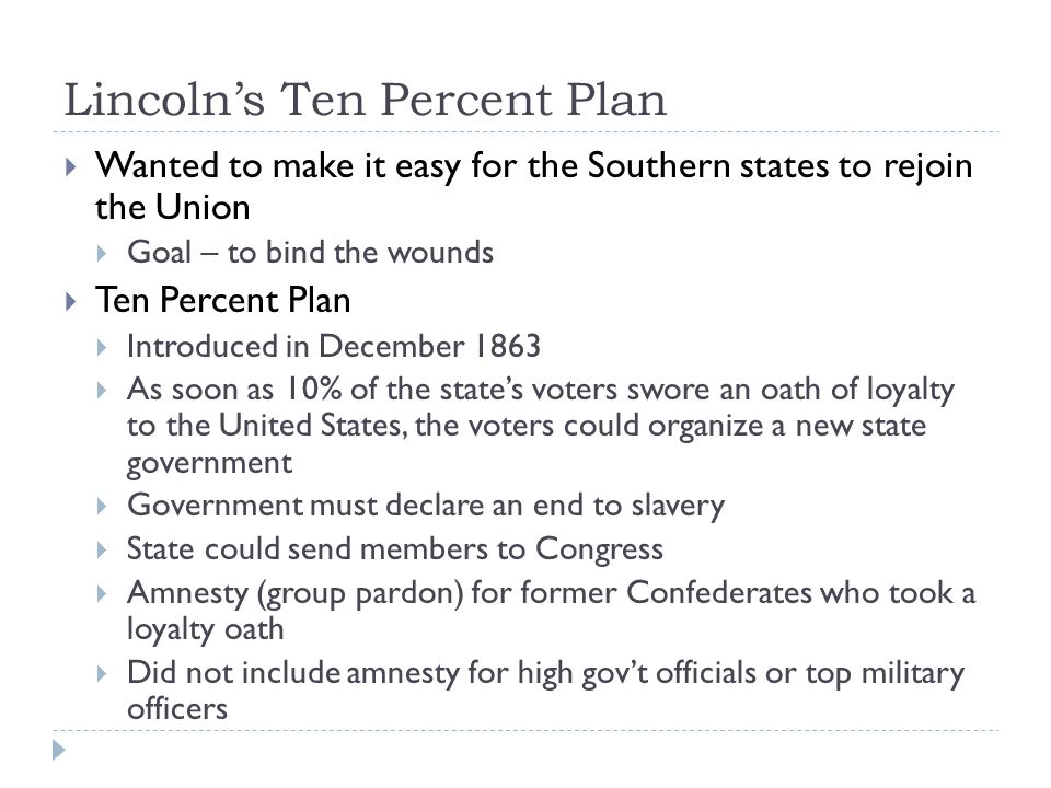 Lincoln's Ten Percent Plan  Wanted to make it easy for the Southern states to rejoin the Union  Goal – to bind the wounds  Ten Percent Plan  Introduced in December 1863  As soon as 10% of the state's voters swore an oath of loyalty to the United States, the voters could organize a new state government  Government must declare an end to slavery  State could send members to Congress  Amnesty (group pardon) for former Confederates who took a loyalty oath  Did not include amnesty for high gov't officials or top military officers