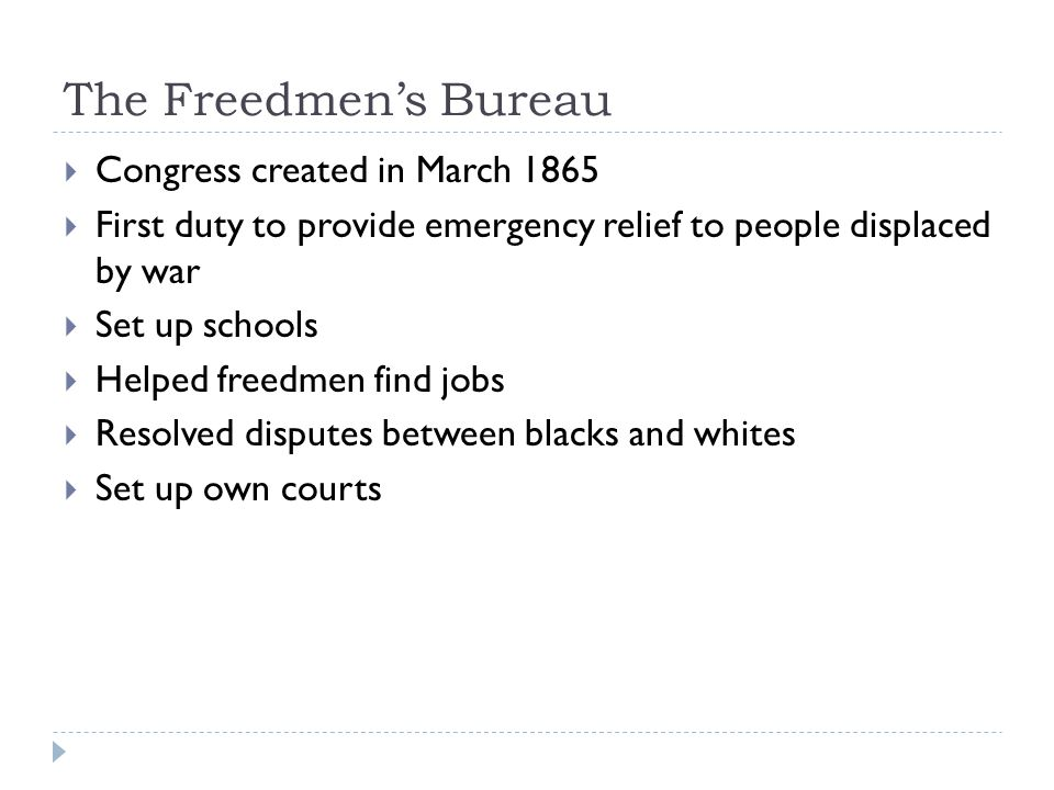 The Freedmen's Bureau  Congress created in March 1865  First duty to provide emergency relief to people displaced by war  Set up schools  Helped freedmen find jobs  Resolved disputes between blacks and whites  Set up own courts