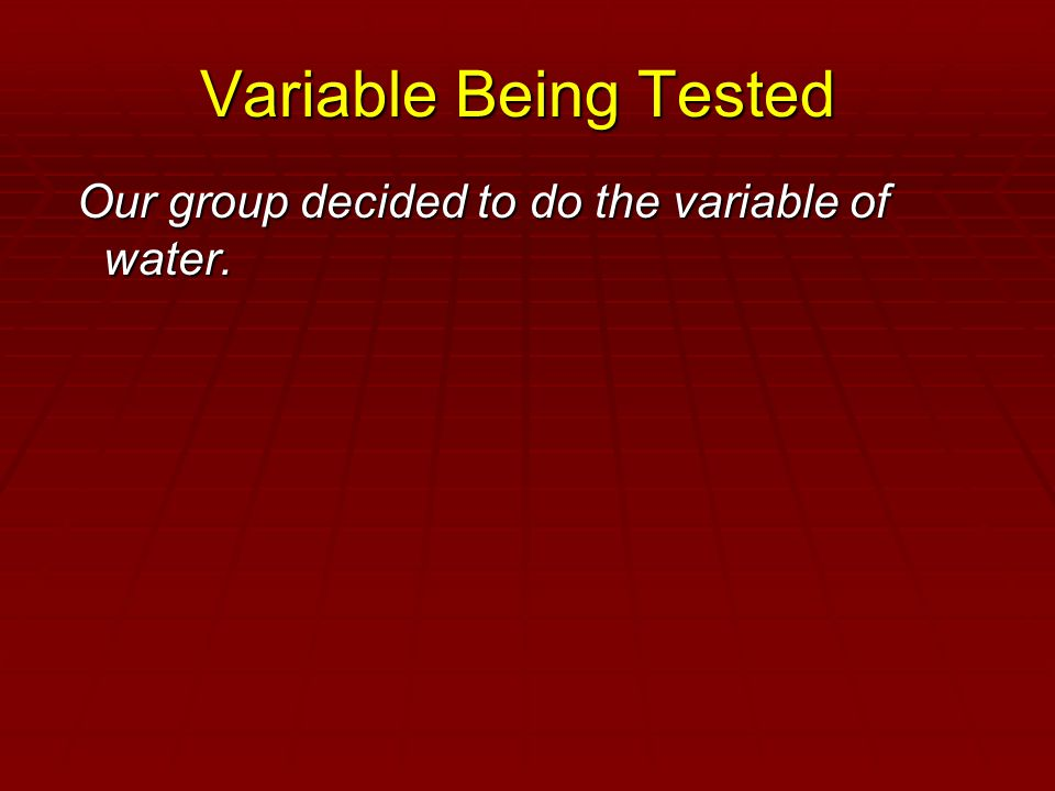 Variable Being Tested Our group decided to do the variable of water.