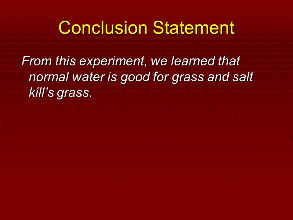Conclusion Statement From this experiment, we learned that normal water is good for grass and salt kill's grass. From this experiment, we learned that