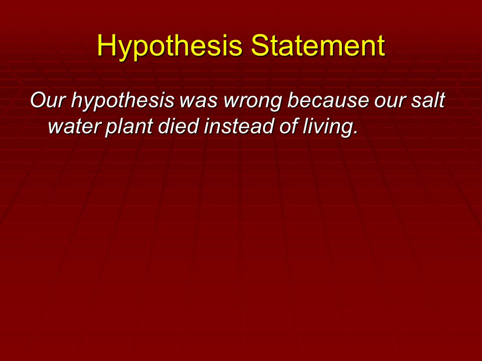 Hypothesis Statement Our hypothesis was wrong because our salt water plant died instead of living.