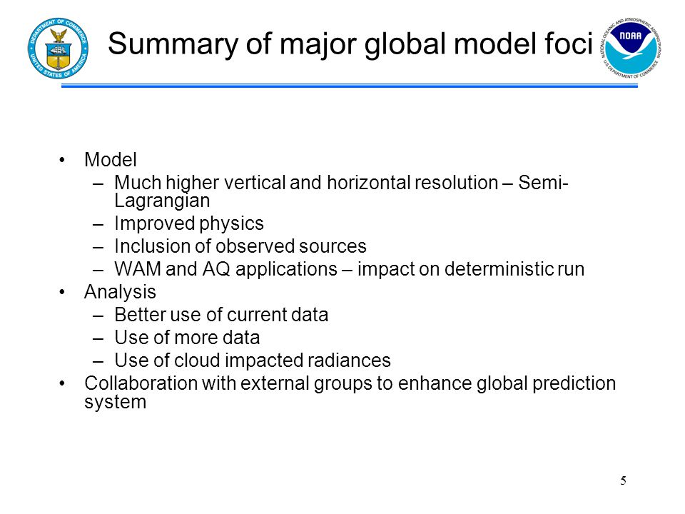 Summary of major global model foci Model –Much higher vertical and horizontal resolution – Semi- Lagrangian –Improved physics –Inclusion of observed sources –WAM and AQ applications – impact on deterministic run Analysis –Better use of current data –Use of more data –Use of cloud impacted radiances Collaboration with external groups to enhance global prediction system 5