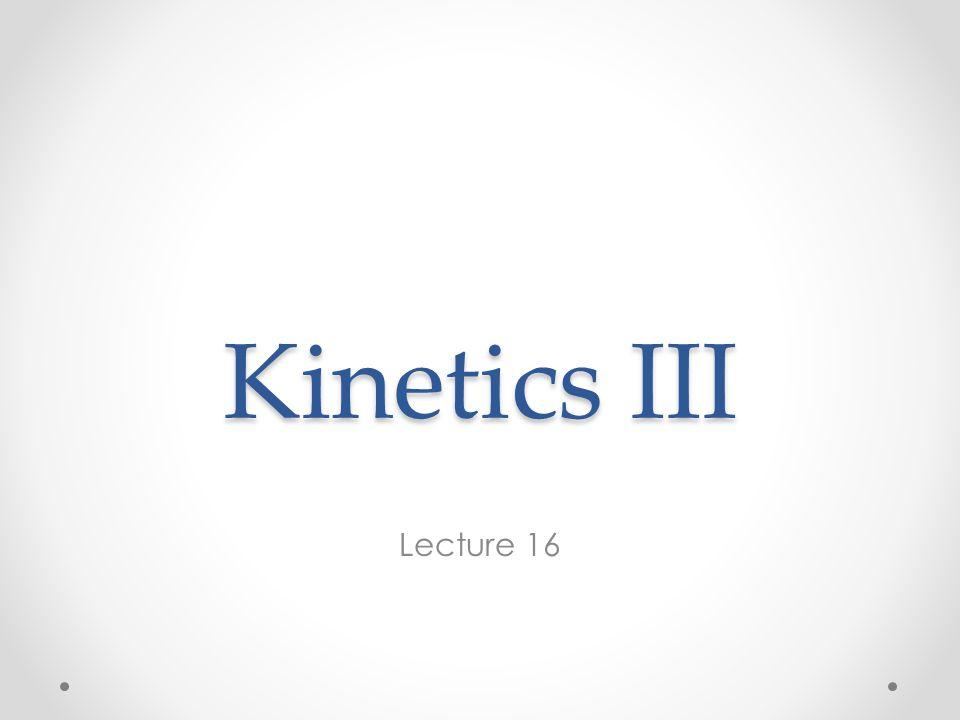 Kinetics III Lecture 16