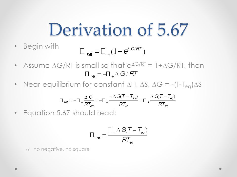 Derivation of 5.67 Begin with Assume ∆G/RT is small so that e ∆G/RT = 1+∆G/RT, then Near equilibrium for constant ∆H, ∆S, ∆G = -(T-T eq )∆S Equation 5.67 should read: o no negative, no square