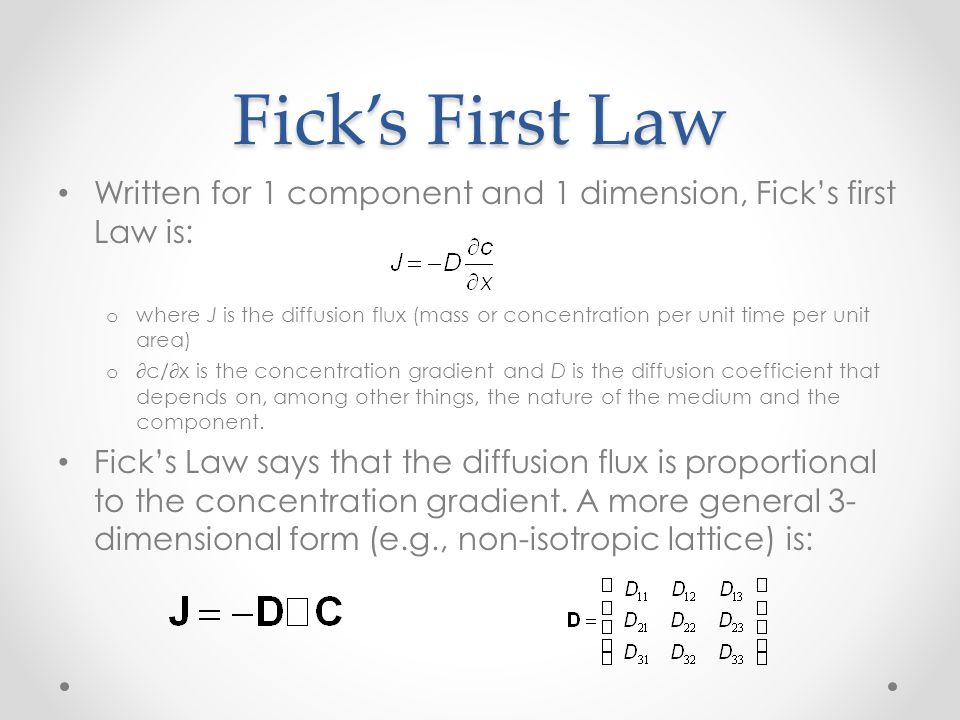Fick's First Law Written for 1 component and 1 dimension, Fick's first Law is: o where J is the diffusion flux (mass or concentration per unit time per unit area) o ∂c/∂x is the concentration gradient and D is the diffusion coefficient that depends on, among other things, the nature of the medium and the component.