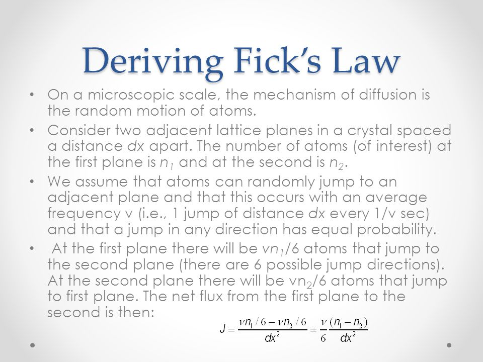 Deriving Fick's Law On a microscopic scale, the mechanism of diffusion is the random motion of atoms.