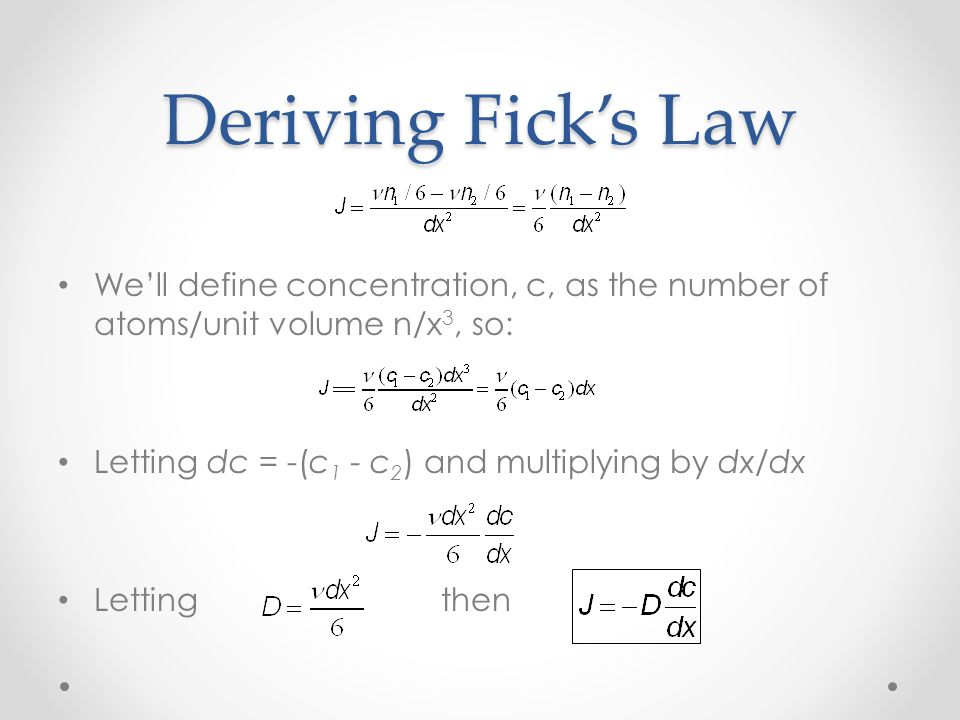 Deriving Fick's Law We'll define concentration, c, as the number of atoms/unit volume n/x 3, so: Letting dc = -(c 1 - c 2 ) and multiplying by dx/dx Lettingthen