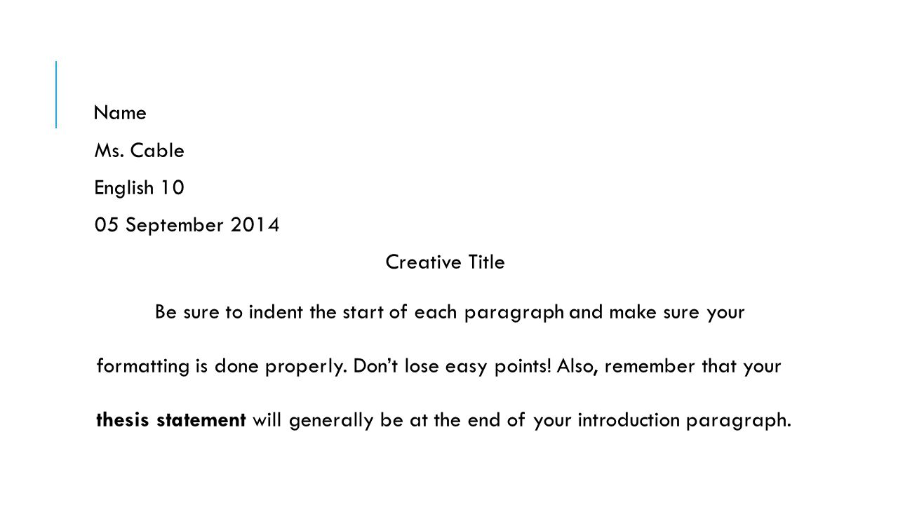 Name Ms. Cable English 10 05 September 2014 Creative Title Be sure to indent the start of each paragraph and make sure your formatting is done properl