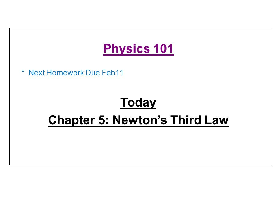 * Next Homework Due Feb11 Physics 101 Today Chapter 5: Newton's Third Law