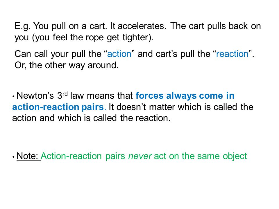 "E.g. You pull on a cart. It accelerates. The cart pulls back on you (you feel the rope get tighter). Can call your pull the ""action"" and cart's pull t"