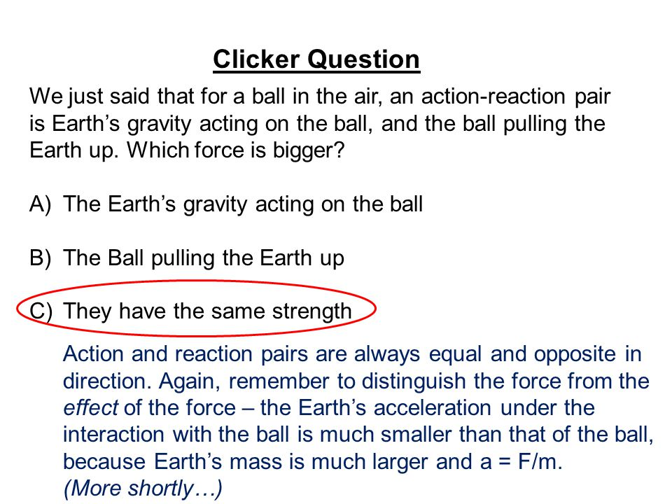 Clicker Question We just said that for a ball in the air, an action-reaction pair is Earth's gravity acting on the ball, and the ball pulling the Earth up.