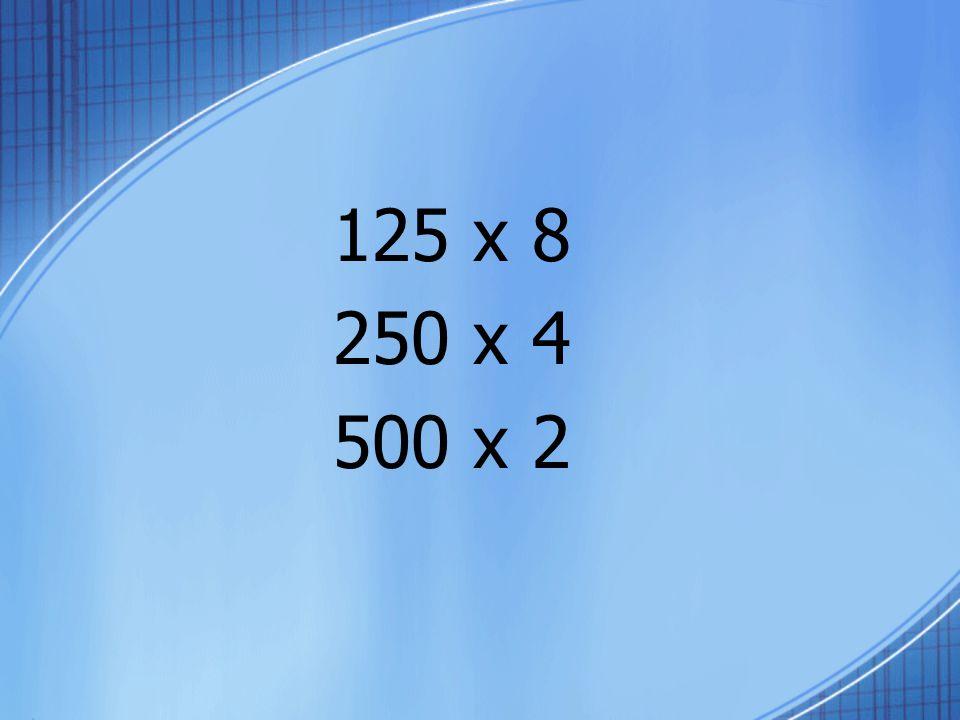 125 x 8 250 x 4 500 x 2
