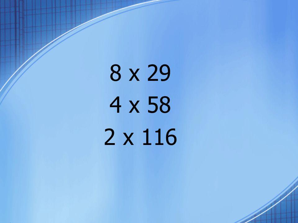 8 x 29 4 x 58 2 x 116