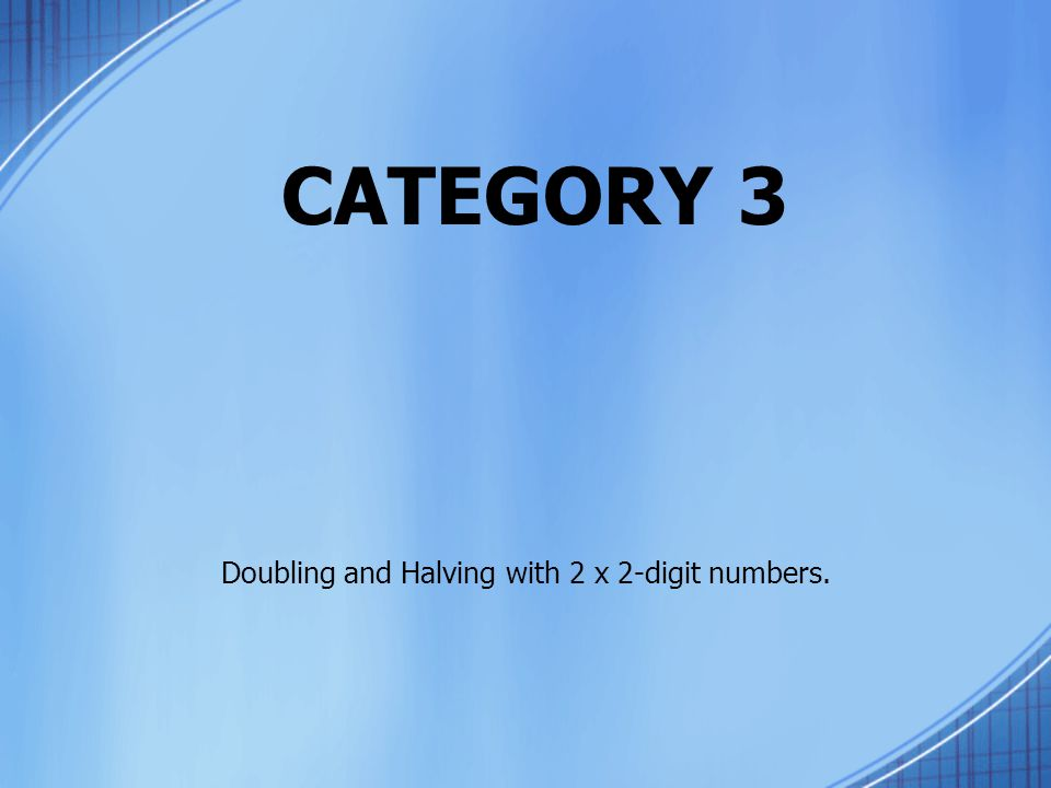 CATEGORY 3 Doubling and Halving with 2 x 2-digit numbers.
