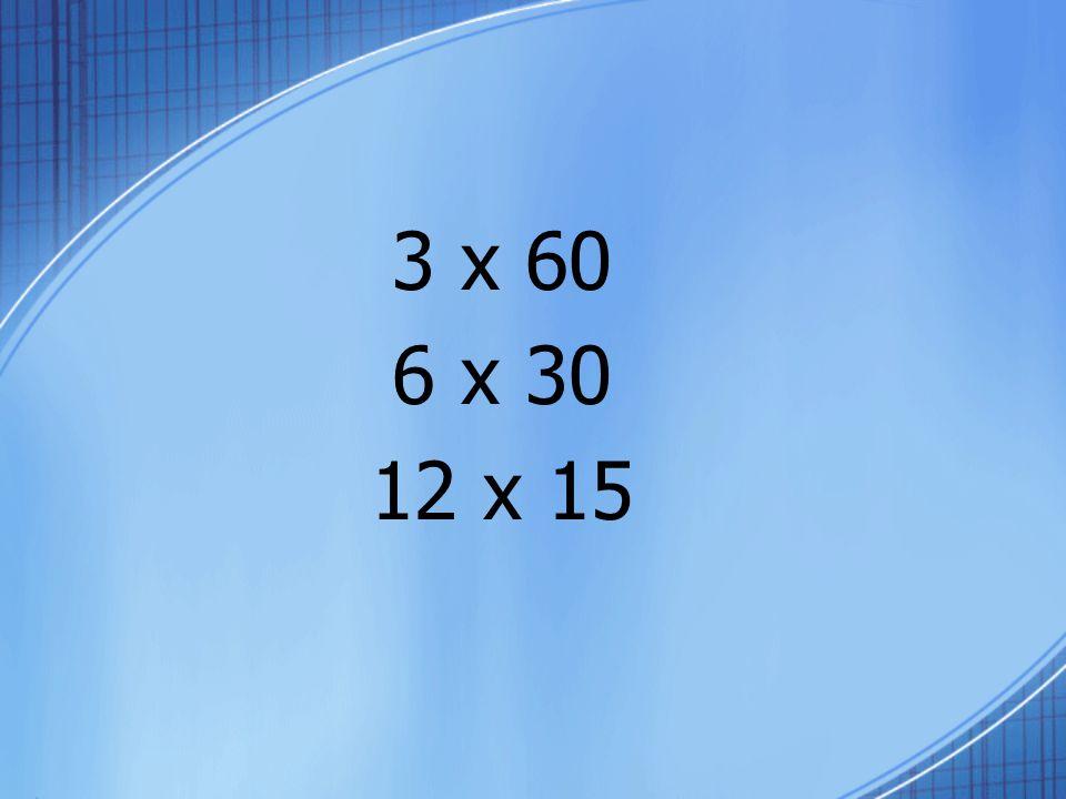 3 x 60 6 x 30 12 x 15
