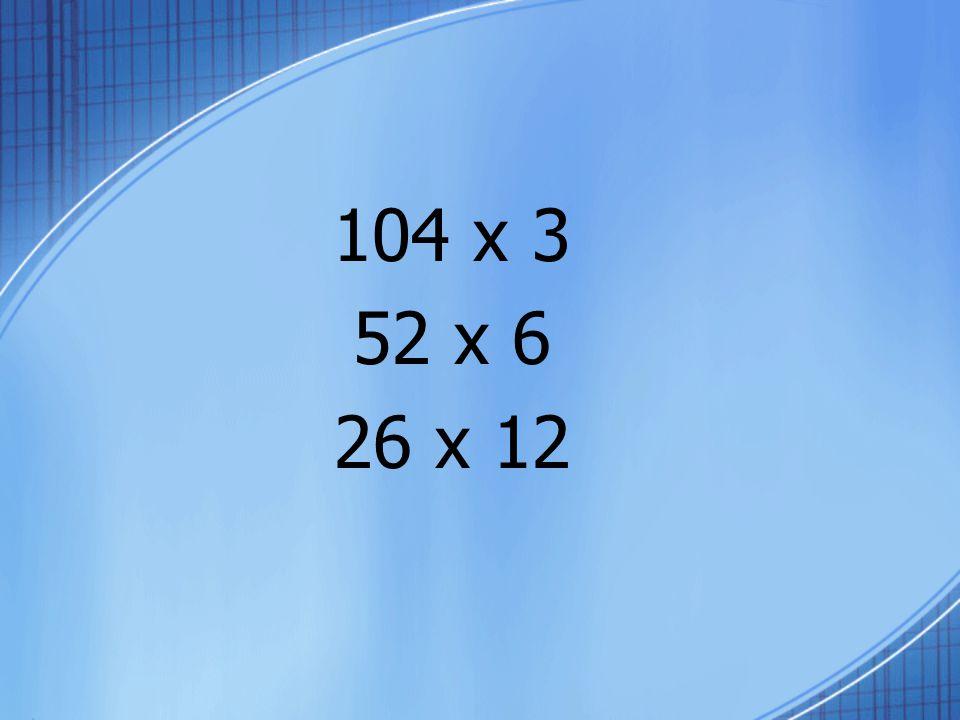 104 x 3 52 x 6 26 x 12