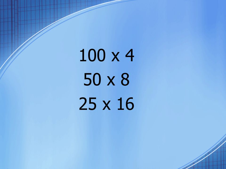 100 x 4 50 x 8 25 x 16