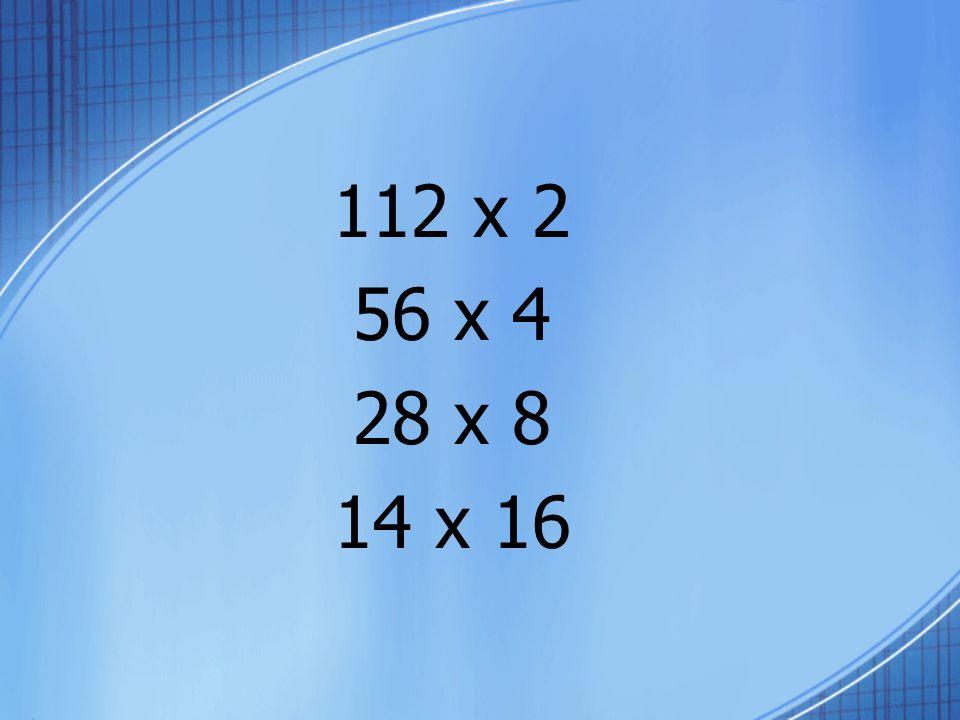 112 x 2 56 x 4 28 x 8 14 x 16