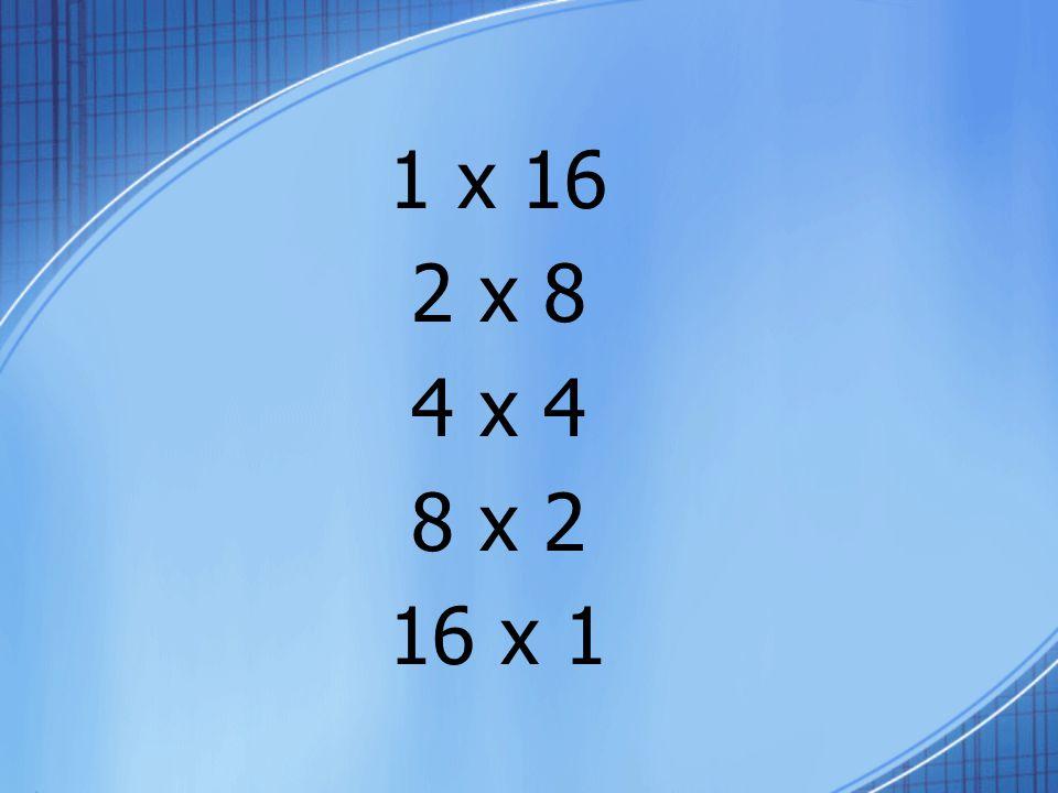 1 x 16 2 x 8 4 x 4 8 x 2 16 x 1