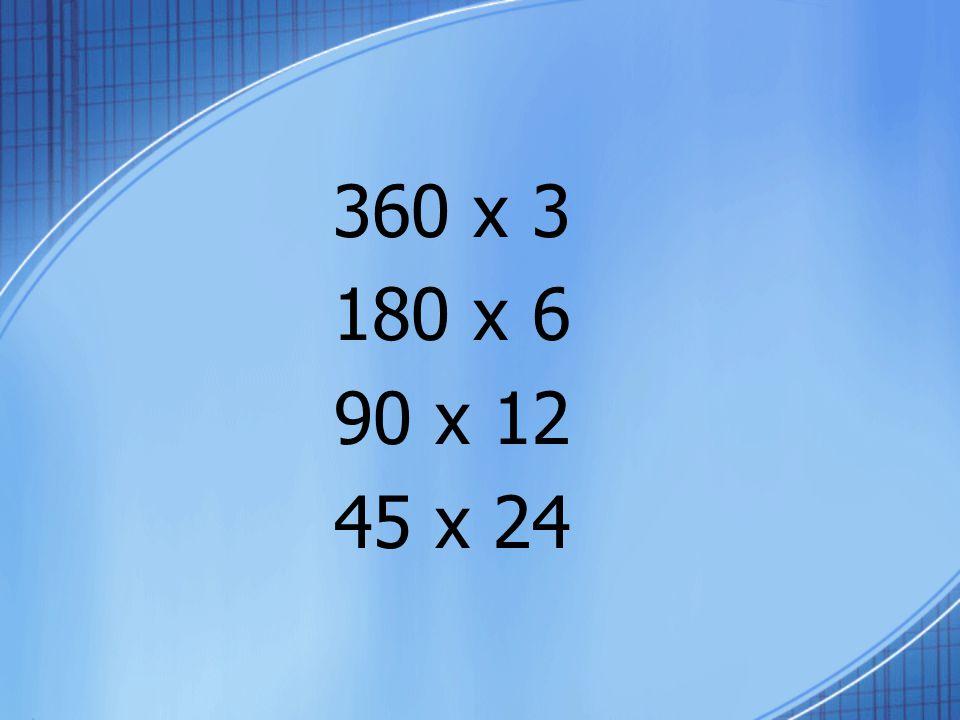 360 x 3 180 x 6 90 x 12 45 x 24