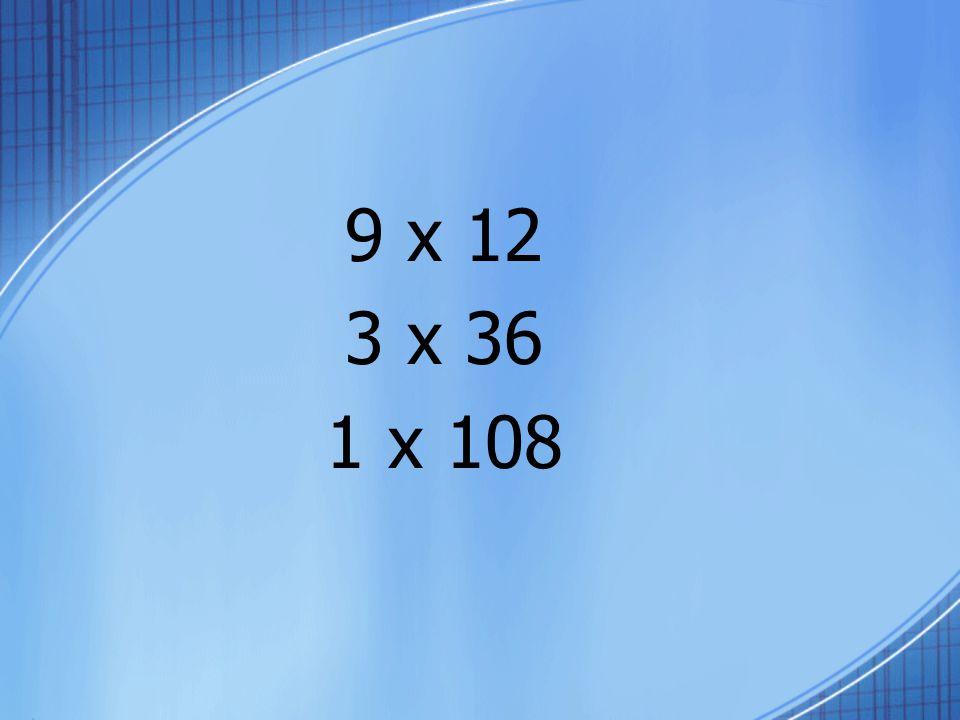 9 x 12 3 x 36 1 x 108