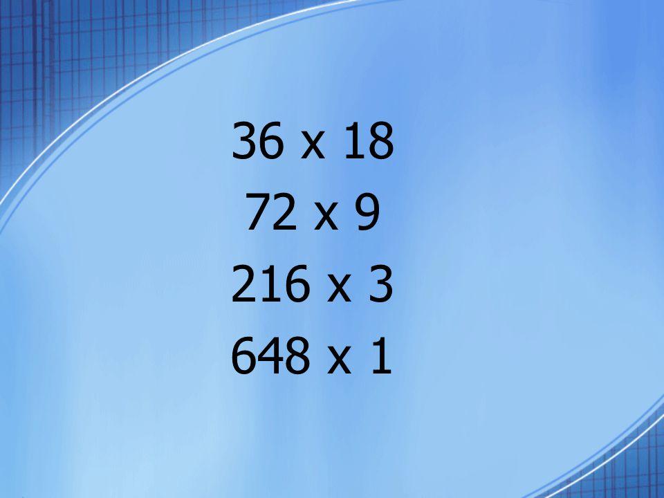 36 x 18 72 x 9 216 x 3 648 x 1